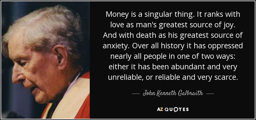 Money is a singular thing. It ranks with love as man's greatest source of joy. And with death as his greatest source of anxiety. Over all history it has oppressed nearly all people in one of two ways: either it has been abundant and very unreliable, or reliable and very scarce. - John Kenneth Galbraith