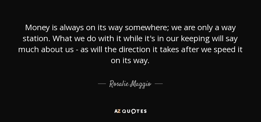 Money is always on its way somewhere; we are only a way station. What we do with it while it's in our keeping will say much about us - as will the direction it takes after we speed it on its way. - Rosalie Maggio
