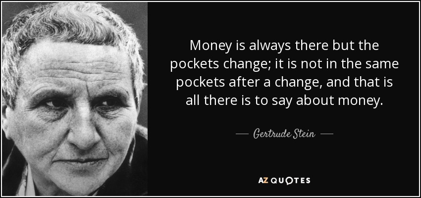Money is always there but the pockets change; it is not in the same pockets after a change, and that is all there is to say about money. - Gertrude Stein