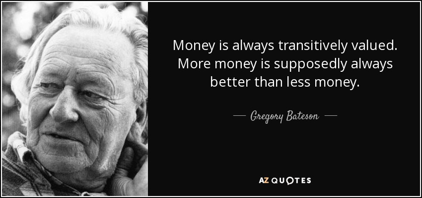 Money is always transitively valued. More money is supposedly always better than less money. - Gregory Bateson