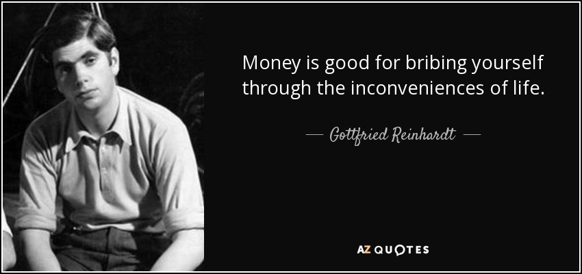 Money is good for bribing yourself through the inconveniences of life. - Gottfried Reinhardt