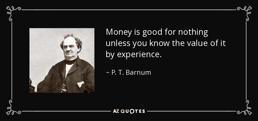 Money is good for nothing unless you know the value of it by experience. - P. T. Barnum