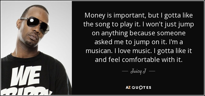 Money is important, but I gotta like the song to play it. I won't just jump on anything because someone asked me to jump on it. I'm a musican. I love music. I gotta like it and feel comfortable with it. - Juicy J