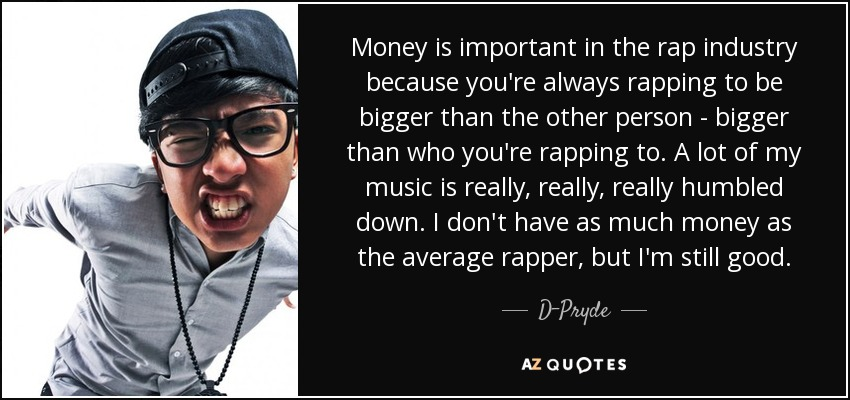 Money is important in the rap industry because you're always rapping to be bigger than the other person - bigger than who you're rapping to. A lot of my music is really, really, really humbled down. I don't have as much money as the average rapper, but I'm still good. - D-Pryde