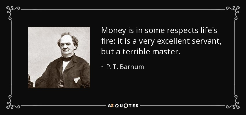 Money is in some respects life's fire: it is a very excellent servant, but a terrible master. - P. T. Barnum