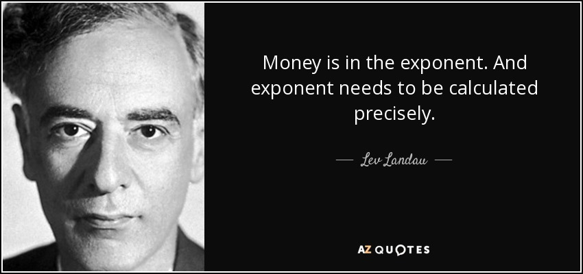 Money is in the exponent. And exponent needs to be calculated precisely. - Lev Landau