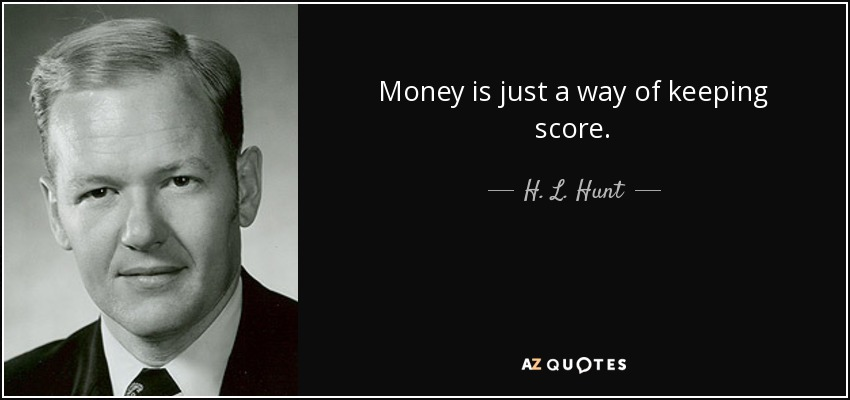Money is just a way of keeping score. - H. L. Hunt
