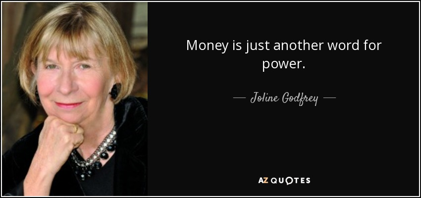 Money is just another word for power. - Joline Godfrey