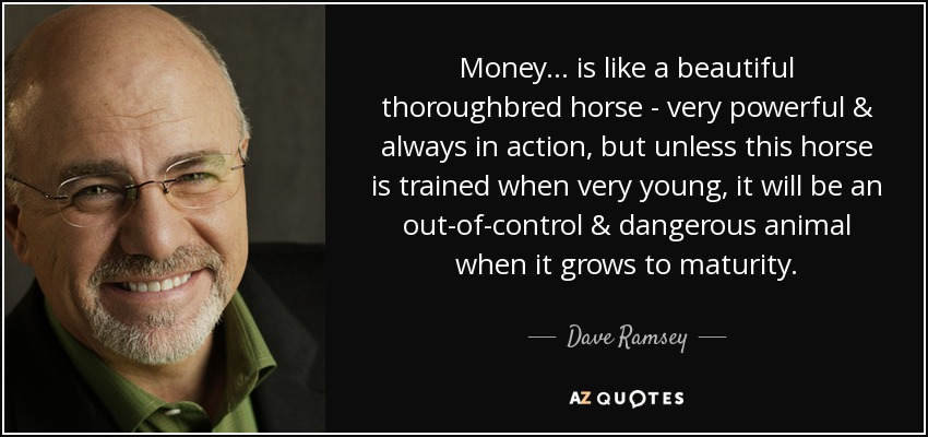 Money... is like a beautiful thoroughbred horse - very powerful & always in action, but unless this horse is trained when very young, it will be an out-of-control & dangerous animal when it grows to maturity. - Dave Ramsey