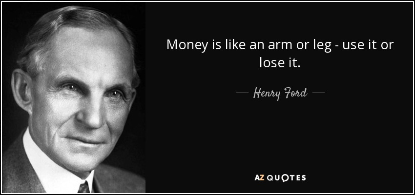 Money is like an arm or leg - use it or lose it. - Henry Ford