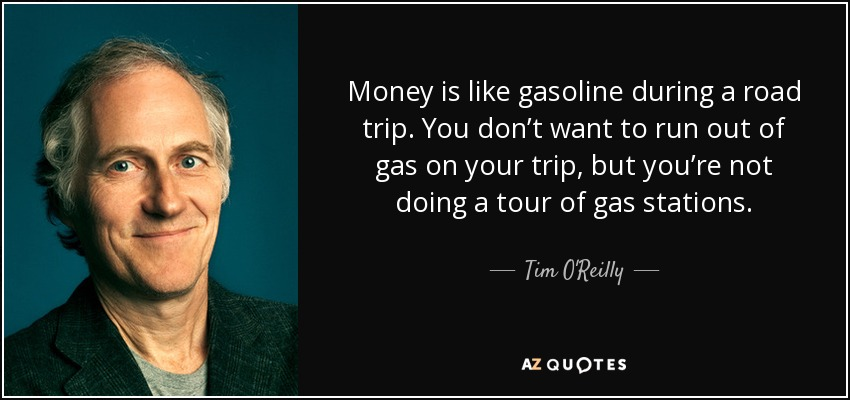 Money is like gasoline during a road trip. You don't want to run out of gas on your trip, but you're not doing a tour of gas stations. - Tim O'Reilly