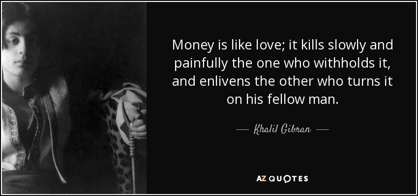 Money is like love; it kills slowly and painfully the one who withholds it, and enlivens the other who turns it on his fellow man. - Khalil Gibran