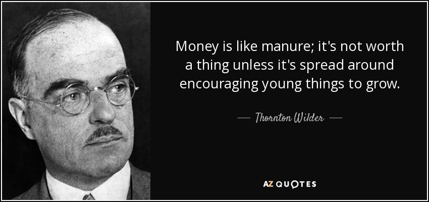 Money is like manure; it's not worth a thing unless it's spread around encouraging young things to grow. - Thornton Wilder