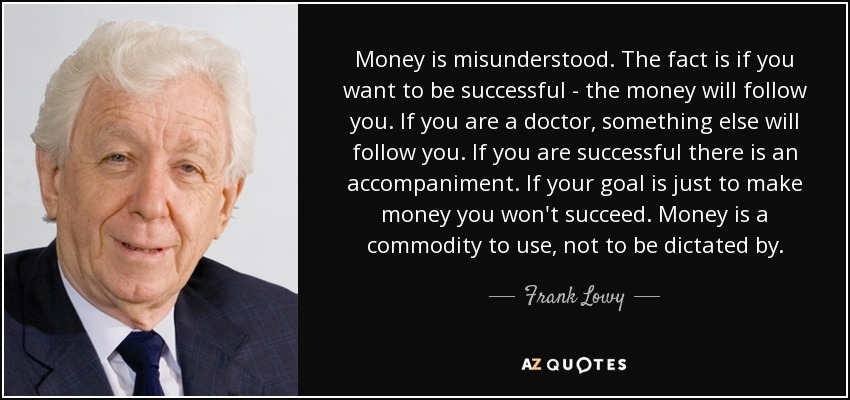 Money is misunderstood. The fact is if you want to be successful - the money will follow you. If you are a doctor, something else will follow you. If you are successful there is an accompaniment. If your goal is just to make money you won't succeed. Money is a commodity to use, not to be dictated by. - Frank Lowy