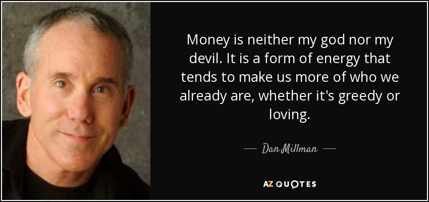 Money is neither my god nor my devil. It is a form of energy that tends to make us more of who we already are, whether it's greedy or loving. - Dan Millman
