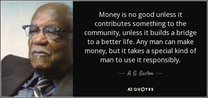 Money is no good unless it contributes something to the community, unless it builds a bridge to a better life. Any man can make money, but it takes a special kind of man to use it responsibly. - A. G. Gaston