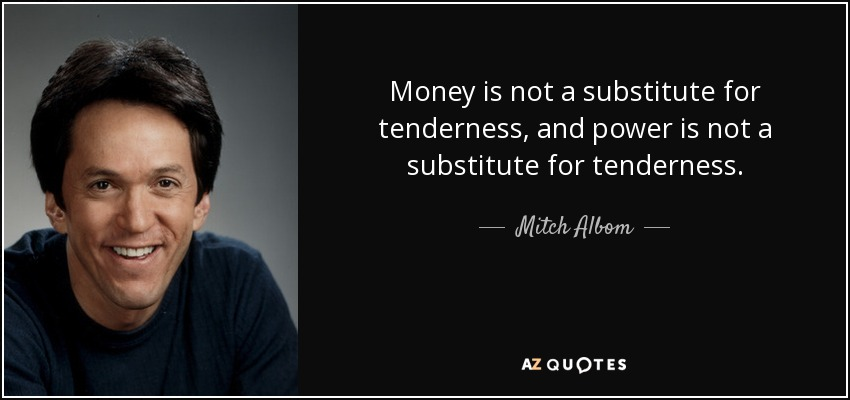 Money is not a substitute for tenderness, and power is not a substitute for tenderness. - Mitch Albom