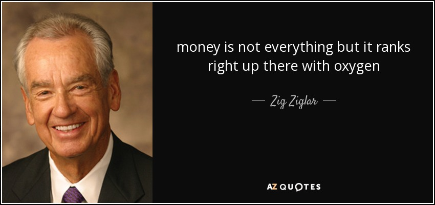 money is not everything but it ranks right up there with oxygen - Zig Ziglar