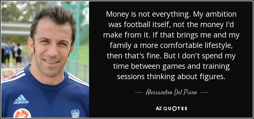 Money is not everything. My ambition was football itself, not the money I'd make from it. If that brings me and my family a more comfortable lifestyle, then that's fine. But I don't spend my time between games and training sessions thinking about figures. - Alessandro Del Piero
