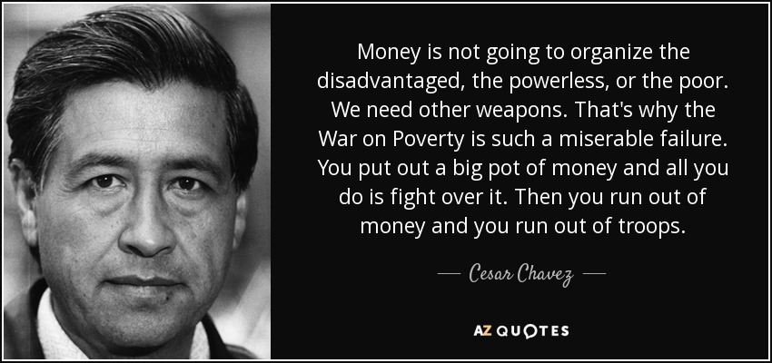 Money is not going to organize the disadvantaged, the powerless, or the poor. We need other weapons. That's why the War on Poverty is such a miserable failure. You put out a big pot of money and all you do is fight over it. Then you run out of money and you run out of troops. - Cesar Chavez