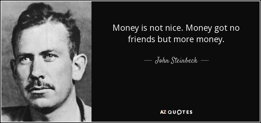 Money is not nice. Money got no friends but more money. - John Steinbeck