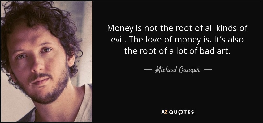 Money is not the root of all kinds of evil. The love of money is. It's also the root of a lot of bad art. - Michael Gungor