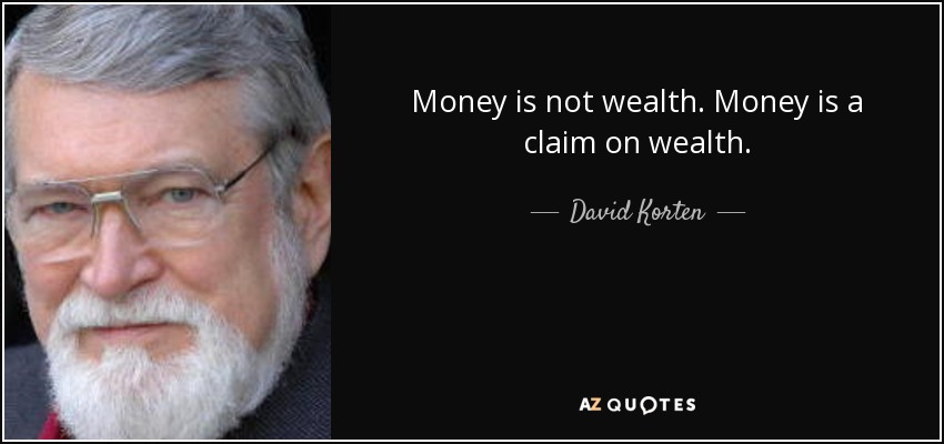 Money is not wealth. Money is a claim on wealth. - David Korten