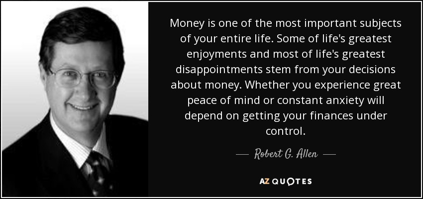 Money is one of the most important subjects of your entire life. Some of life's greatest enjoyments and most of life's greatest disappointments stem from your decisions about money. Whether you experience great peace of mind or constant anxiety will depend on getting your finances under control. - Robert G. Allen