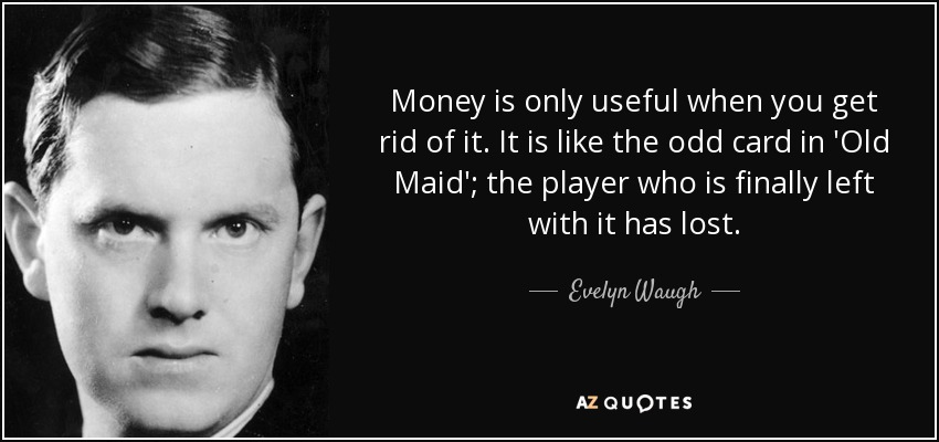 Money is only useful when you get rid of it. It is like the odd card in 'Old Maid'; the player who is finally left with it has lost. - Evelyn Waugh