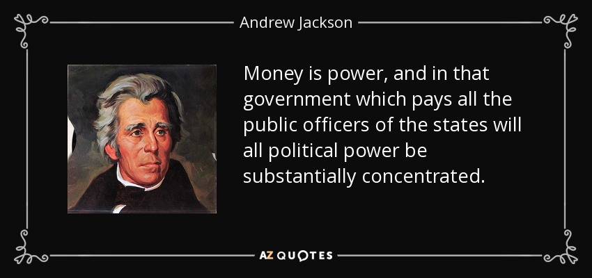 Money is power, and in that government which pays all the public officers of the states will all political power be substantially concentrated. - Andrew Jackson