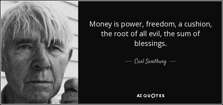 Money is power, freedom, a cushion, the root of all evil, the sum of blessings. - Carl Sandburg