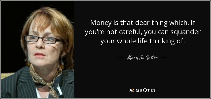 Money is that dear thing which, if you're not careful, you can squander your whole life thinking of. - Mary Jo Salter