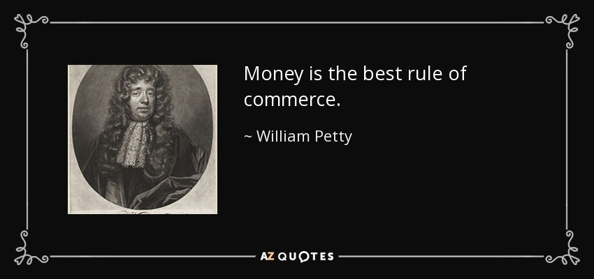 Money is the best rule of commerce. - William Petty