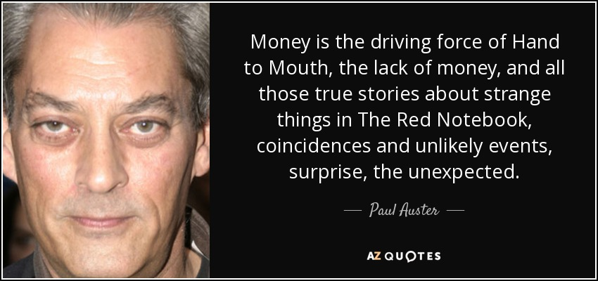 Money is the driving force of Hand to Mouth, the lack of money, and all those true stories about strange things in The Red Notebook, coincidences and unlikely events, surprise, the unexpected. - Paul Auster