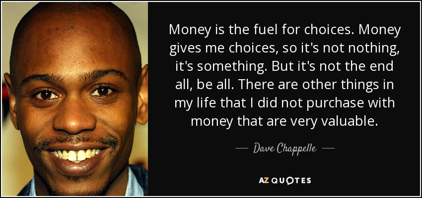 Money is the fuel for choices. Money gives me choices, so it's not nothing, it's something. But it's not the end all, be all. There are other things in my life that I did not purchase with money that are very valuable. - Dave Chappelle