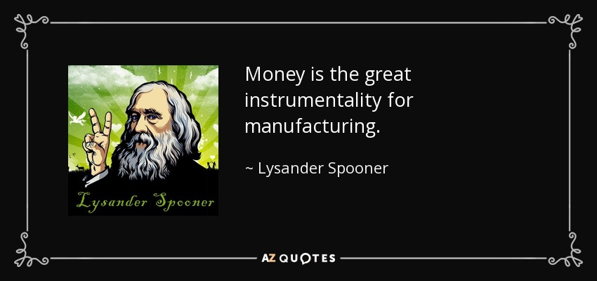 Money is the great instrumentality for manufacturing. - Lysander Spooner