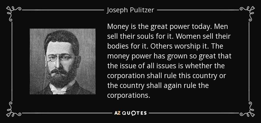 Money is the great power today. Men sell their souls for it. Women sell their bodies for it. Others worship it. The money power has grown so great that the issue of all issues is whether the corporation shall rule this country or the country shall again rule the corporations. - Joseph Pulitzer