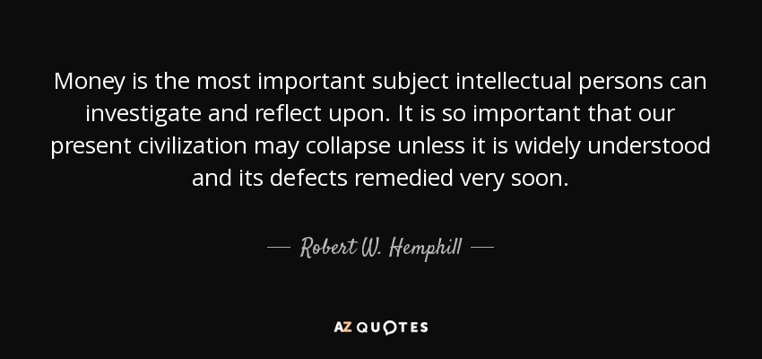 Money is the most important subject intellectual persons can investigate and reflect upon. It is so important that our present civilization may collapse unless it is widely understood and its defects remedied very soon. - Robert W. Hemphill