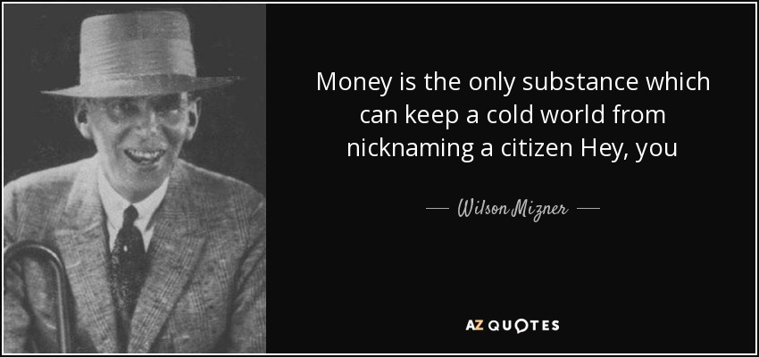 Money is the only substance which can keep a cold world from nicknaming a citizen Hey, you - Wilson Mizner
