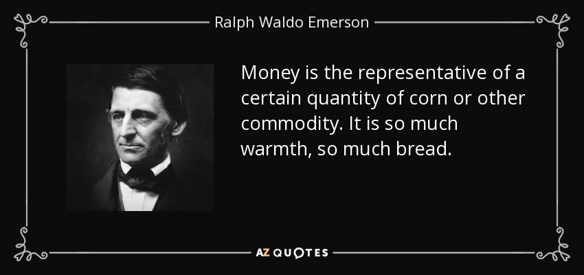 Money is the representative of a certain quantity of corn or other commodity. It is so much warmth, so much bread. - Ralph Waldo Emerson