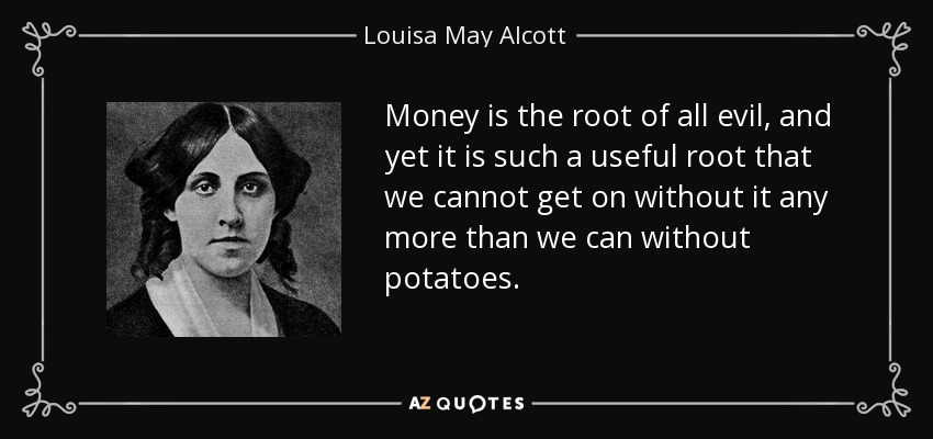 Money is the root of all evil, and yet it is such a useful root that we cannot get on without it any more than we can without potatoes. - Louisa May Alcott
