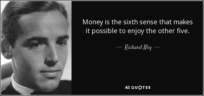 Money is the sixth sense that makes it possible to enjoy the other five. - Richard Ney
