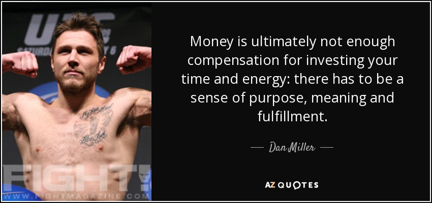 Money is ultimately not enough compensation for investing your time and energy: there has to be a sense of purpose, meaning and fulfillment. - Dan Miller