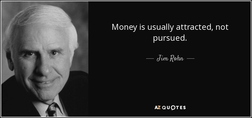 Money is usually attracted, not pursued. - Jim Rohn