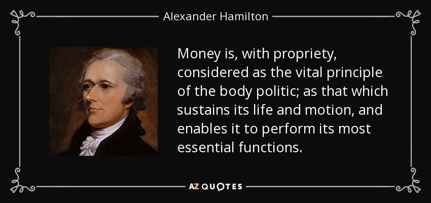Money is, with propriety, considered as the vital principle of the body politic; as that which sustains its life and motion, and enables it to perform its most essential functions. - Alexander Hamilton