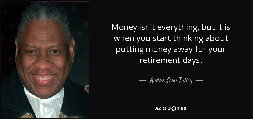 Money isn't everything, but it is when you start thinking about putting money away for your retirement days. - Andre Leon Talley