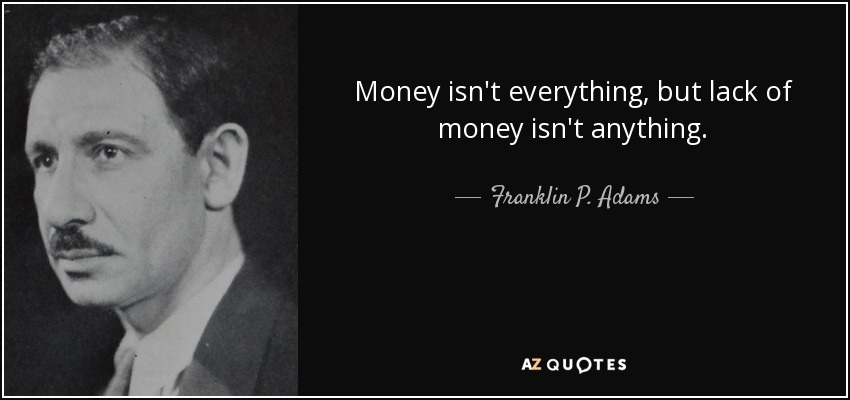 Money isn't everything, but lack of money isn't anything. - Franklin P. Adams