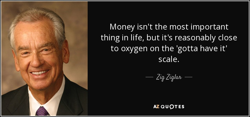 Money isn't the most important thing in life, but it's reasonably close to oxygen on the 'gotta have it' scale. - Zig Ziglar