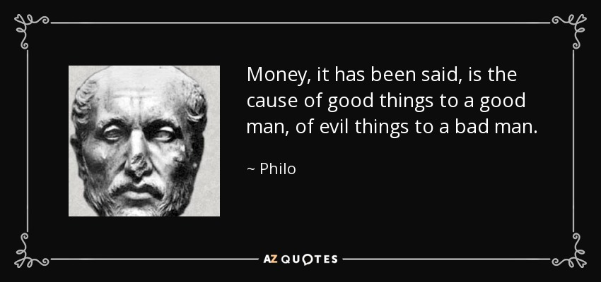 Money, it has been said, is the cause of good things to a good man, of evil things to a bad man. - Philo