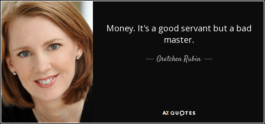 Gretchen rubin quote: money. it's a good servant but a bad master.